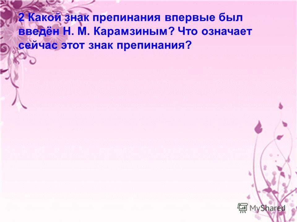 17 2 Какой знак препинания впервые был введён Н. М. Карамзиным? Что означает сейчас этот знак препинания?