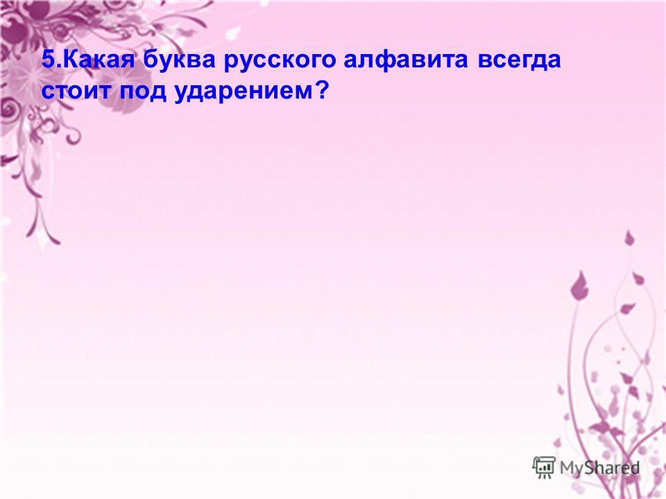 23 5. Какая буква русского алфавита всегда стоит под ударением?