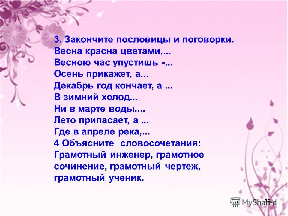 38 3. Закончите пословицы и поговорки. Весна красна цветами,... Весною час упустишь -... Осень прикажет, а... Декабрь год кончает, а... В зимний холод... Ни в марте воды,... Лето припасает, а... Где в апреле река,... 4 Объясните словосочетания: Грамо