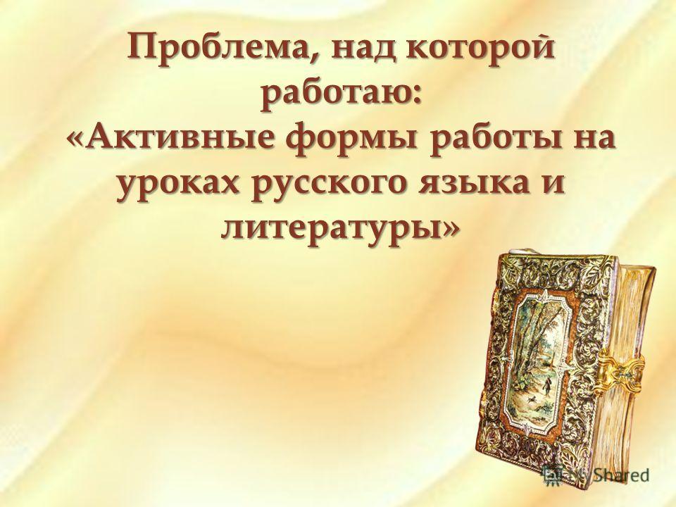 Проблема, над которой работаю: «Активные формы работы на уроках русского языка и литературы»