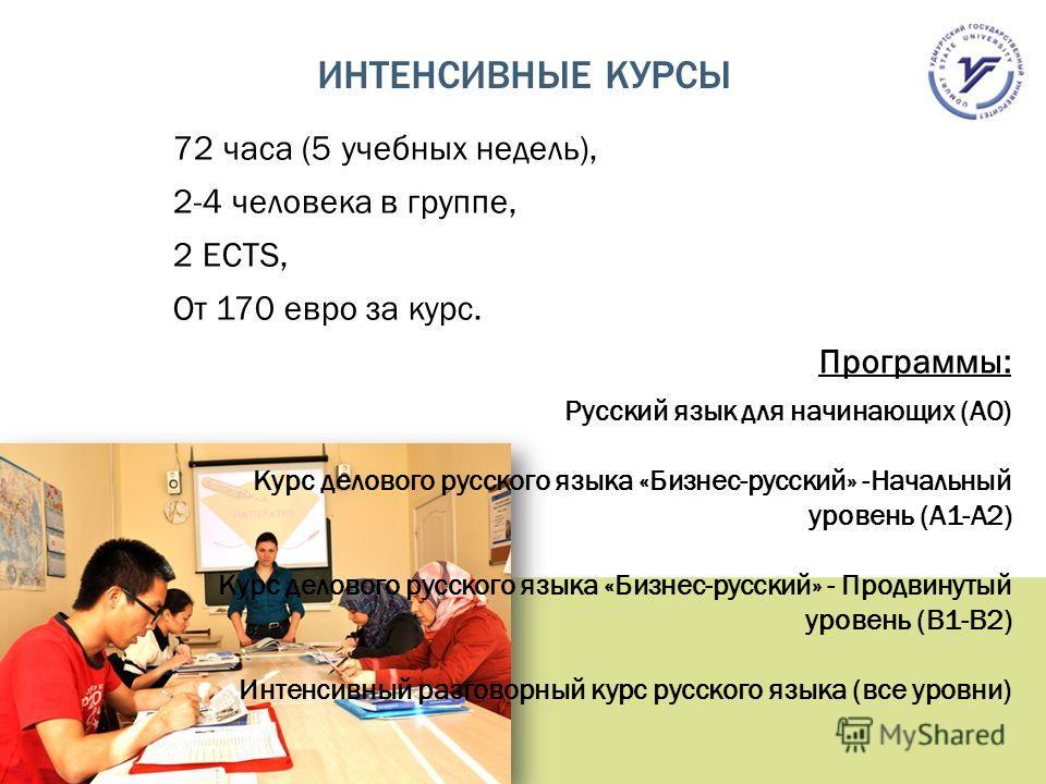 ИНТЕНСИВНЫЕ КУРСЫ 72 часа (5 учебных недель), 2-4 человека в группе, 2 ECTS, От 170 евро за курс. Программы: Русский язык для начинающих (А0) Курс делового русского языка «Бизнес-русский» -Начальный уровень (А1-А2) Курс делового русского языка «Бизне
