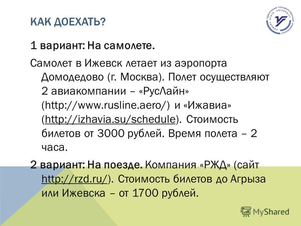 КАК ДОЕХАТЬ? 1 вариант: На самолете. Самолет в Ижевск летает из аэропорта Домодедово (г. Москва). Полет осуществляют 2 авиакомпании – «Рус Лайн» (http://www.rusline.aero/) и «Ижавиа» (http://izhavia.su/schedule). Стоимость билетов от 3000 рублей. Вре