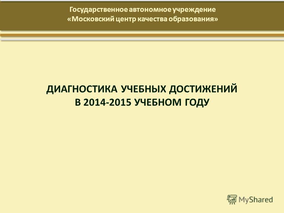 ДИАГНОСТИКА УЧЕБНЫХ ДОСТИЖЕНИЙ В 2014-2015 УЧЕБНОМ ГОДУ Государственное автономное учреждение «Московский центр качества образования»