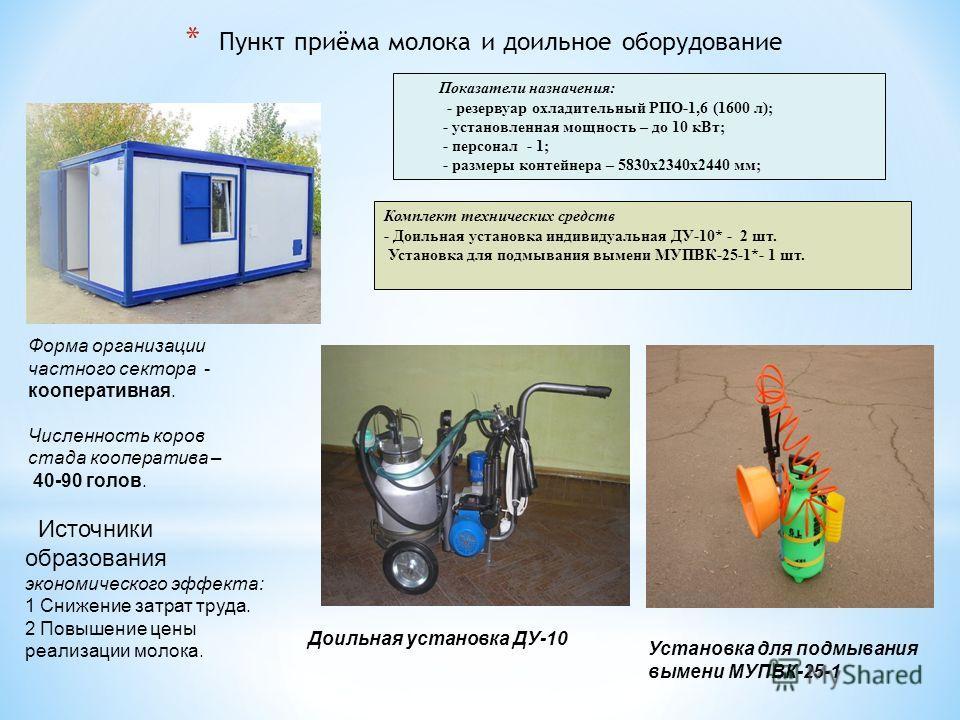 * Пункт приёма молока и доильное оборудование Комплект технических средств - Доильная установка индивидуальная ДУ-10* - 2 шт. Установка для подмывания вымени МУПВК-25-1*- 1 шт. Показатели назначения: - резервуар охладительный РПО-1,6 (1600 л); - уста