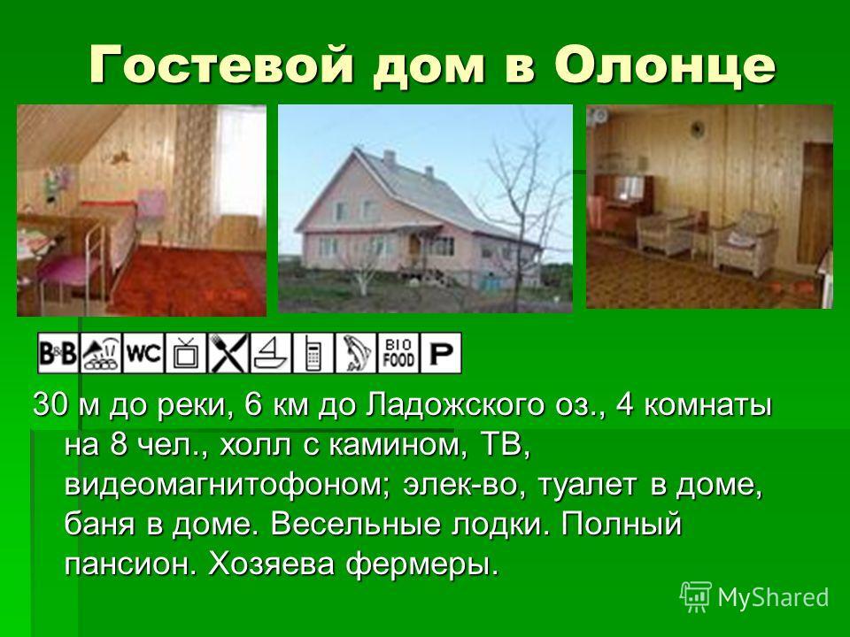 Гостевой дом в Олонце 30 м до реки, 6 км до Ладожского оз., 4 комнаты на 8 чел., холл с камином, ТВ, видеомагнитофоном; элек-во, туалет в доме, баня в доме. Весельные лодки. Полный пансион. Хозяева фермеры.