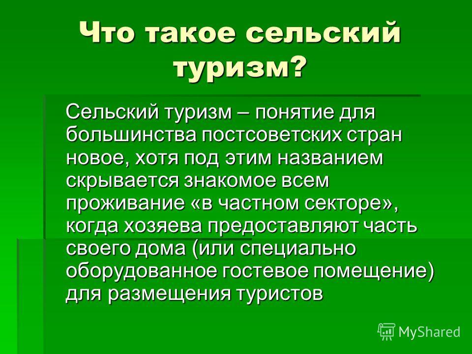 Что такое сельский туризм? Сельский туризм – понятие для большинства постсоветских стран новое, хотя под этим названием скрывается знакомое всем проживание «в частном секторе», когда хозяева предоставляют часть своего дома (или специально оборудованн