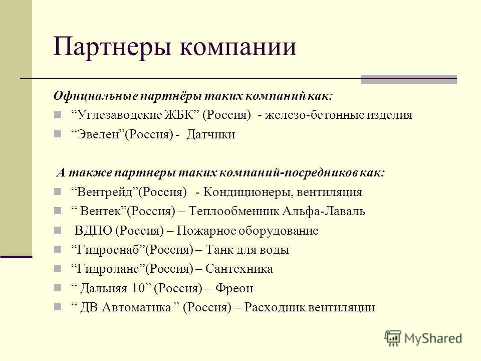 Партнеры компании Официальные партнёры таких компаний как: Углезаводские ЖБК (Россия) - железо-бетонные изделия Эвелен(Россия) - Датчики А также партнеры таких компаний-посредников как: Вентрейд(Россия) - Кондиционеры, вентиляция Вентек(Россия) – Теп