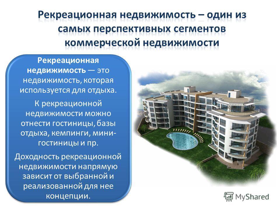 Рекреационная недвижимость это недвижимость, которая используется для отдыха. К рекреационной недвижимости можно отнести гостиницы, базы отдыха, кемпинги, мини- гостиницы и пр. Доходность рекреационной недвижимости напрямую зависит от выбранной и реа