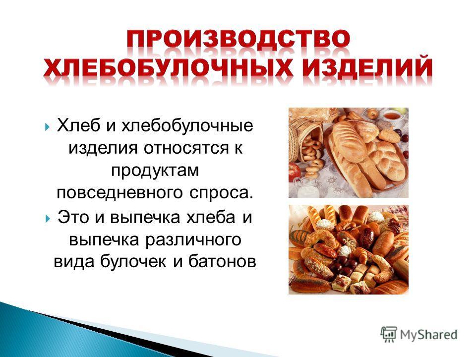 Хлеб и хлебобулочные изделия относятся к продуктам повседневного спроса. Это и выпечка хлеба и выпечка различного вида булочек и батонов