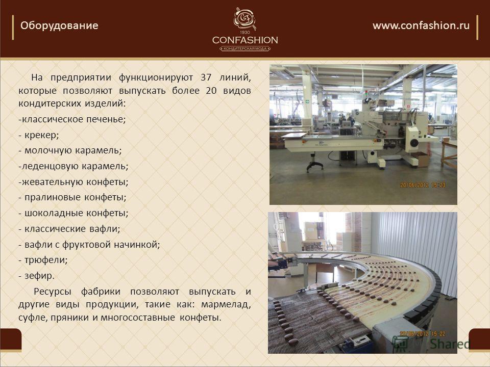 Оборудованиеwww.confashion.ru На предприятии функционируют 37 линий, которые позволяют выпускать более 20 видов кондитерских изделий: -классическое печенье; - крекер; - молочную карамель; -леденцовую карамель; -жевательную конфеты; - пралиновые конфе