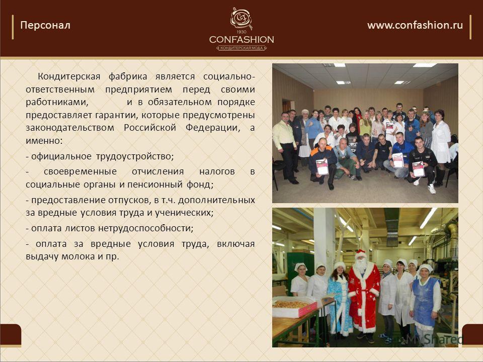 Персоналwww.confashion.ru Кондитерская фабрика является социально- ответственным предприятием перед своими работниками, и в обязательном порядке предоставляет гарантии, которые предусмотрены законодательством Российской Федерации, а именно: - официал