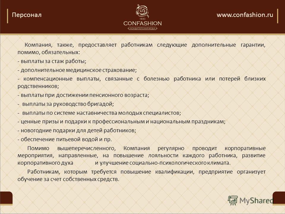 Персоналwww.confashion.ru Компания, также, предоставляет работникам следующие дополнительные гарантии, помимо, обязательных: - выплаты за стаж работы; - дополнительное медицинское страхование; - компенсационные выплаты, связанные с болезнью работника