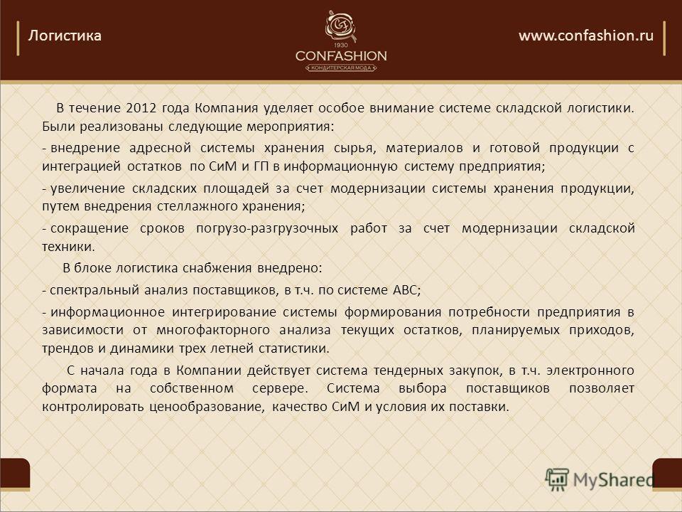 Логистикаwww.confashion.ru В течение 2012 года Компания уделяет особое внимание системе складской логистики. Были реализованы следующие мероприятия: - внедрение адресной системы хранения сырья, материалов и готовой продукции с интеграцией остатков по