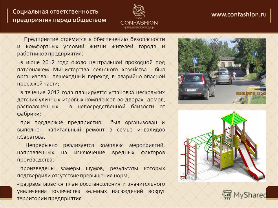 Социальная ответственность предприятия перед обществом www.confashion.ru Предприятие стремится к обеспечению безопасности и комфортных условий жизни жителей города и работников предприятия: - в июне 2012 года около центральной проходной под патронаже
