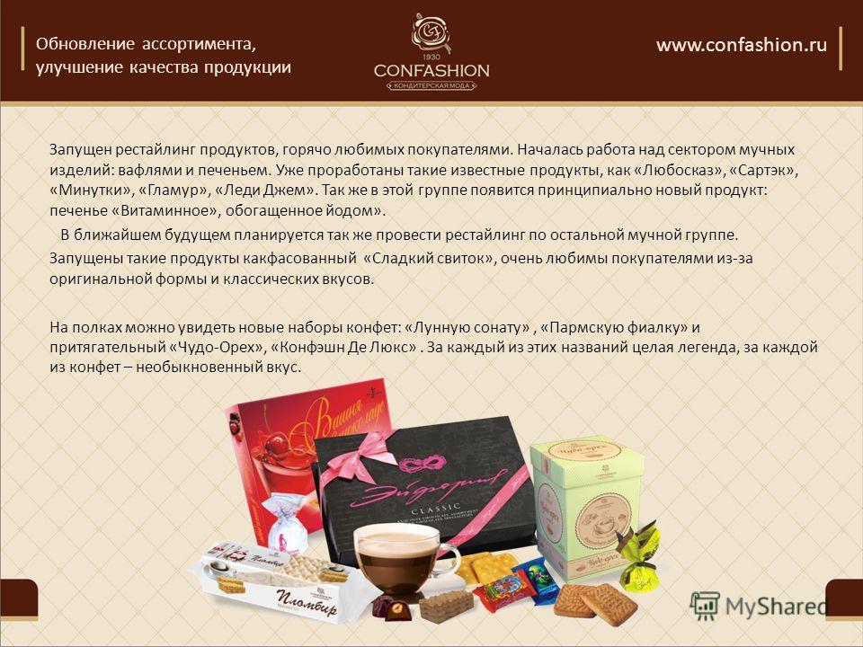 Обновление ассортимента, улучшение качества продукции www.confashion.ru Запущен рестайлинг продуктов, горячо любимых покупателями. Началась работа над сектором мучных изделий: вафлями и печеньем. Уже проработаны такие известные продукты, как «Любоска