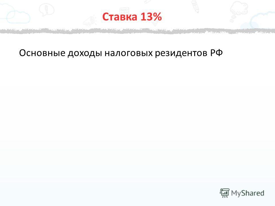 Основные доходы налоговых резидентов РФ Ставка 13%