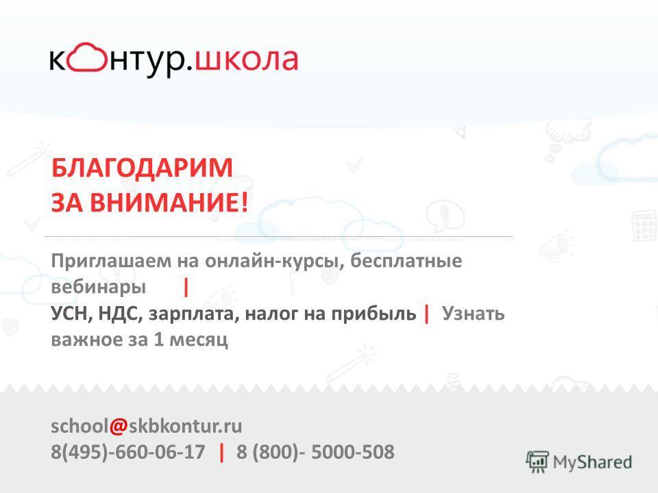 БЛАГОДАРИМ ЗА ВНИМАНИЕ! Приглашаем на онлайн-курсы, бесплатные вебинары | УСН, НДС, зарплата, налог на прибыль | Узнать важное за 1 месяц school@skbkontur.ru 8(495)-660-06-17 | 8 (800)- 5000-508