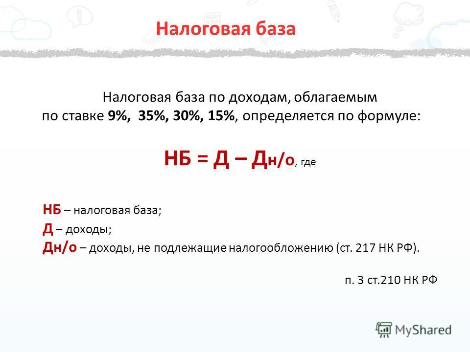 Налоговая база по доходам, облагаемым по ставке 9%, 35%, 30%, 15%, определяется по формуле: НБ = Д – Д н/о, где НБ – налоговая база; Д – доходы; Дн/о – доходы, не подлежащие налогообложению (ст. 217 НК РФ). п. 3 ст.210 НК РФ Налоговая база