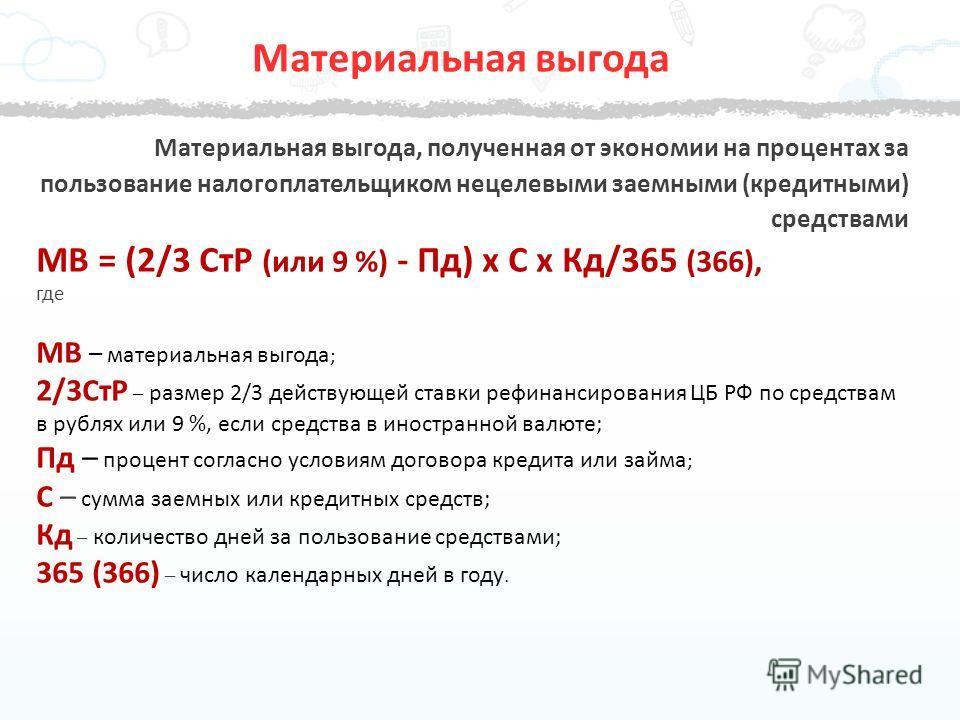 Материальная выгода, полученная от экономии на процентах за пользование налогоплательщиком нецелевыми заемными (кредитными) средствами МВ = (2/3 СтР (или 9 %) - Пд) х С х Кд/365 (366), где МВ – материальная выгода ; 2/3СтР – размер 2/3 действующей ст