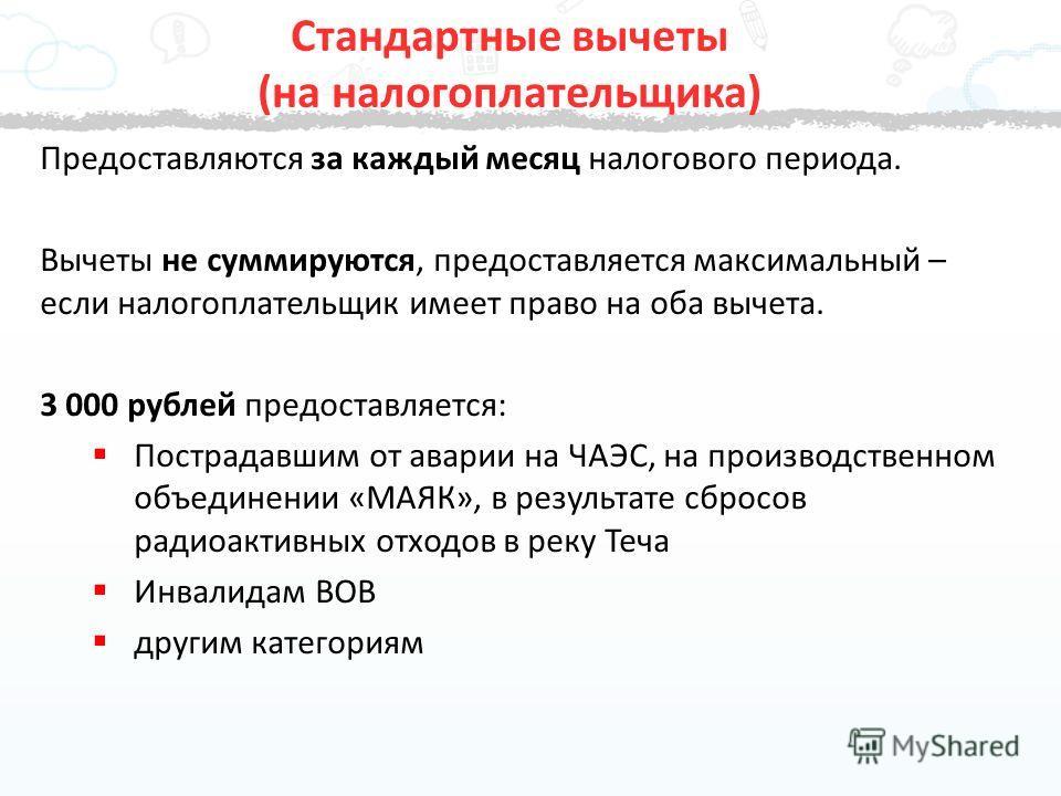 Предоставляются за каждый месяц налогового периода. Вычеты не суммируются, предоставляется максимальный – если налогоплательщик имеет право на оба вычета. 3 000 рублей предоставляется: Пострадавшим от аварии на ЧАЭС, на производственном объединении «