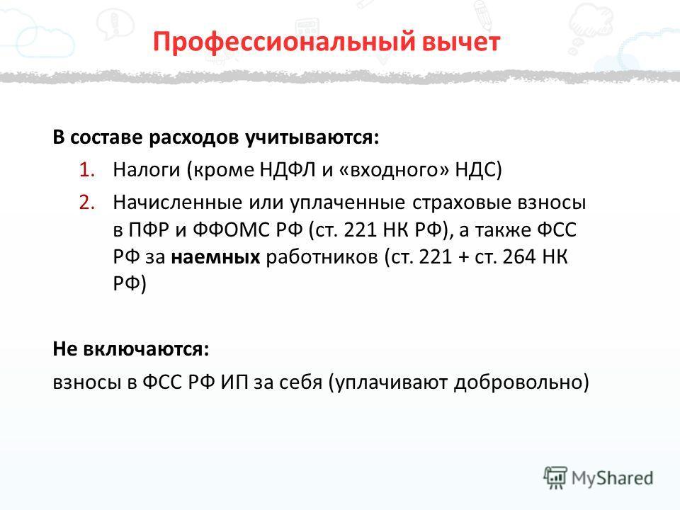 В составе расходов учитываются: 1. Налоги (кроме НДФЛ и «входного» НДС) 2. Начисленные или уплаченные страховые взносы в ПФР и ФФОМС РФ (ст. 221 НК РФ), а также ФСС РФ за наемных работников (ст. 221 + ст. 264 НК РФ) Не включаются: взносы в ФСС РФ ИП