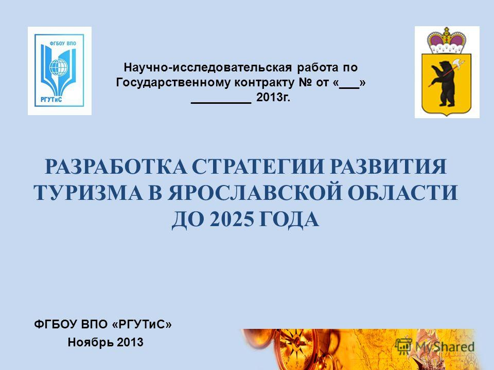Научно-исследовательская работа по Государственному контракту от «___» _________ 2013 г. РАЗРАБОТКА СТРАТЕГИИ РАЗВИТИЯ ТУРИЗМА В ЯРОСЛАВСКОЙ ОБЛАСТИ ДО 2025 ГОДА ФГБОУ ВПО «РГУТиС» Ноябрь 2013