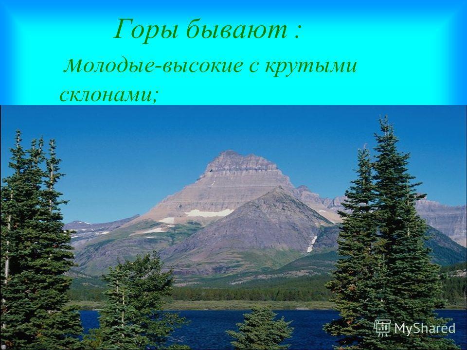 Горы бывают : м олодые-высокие с крутыми склонами;