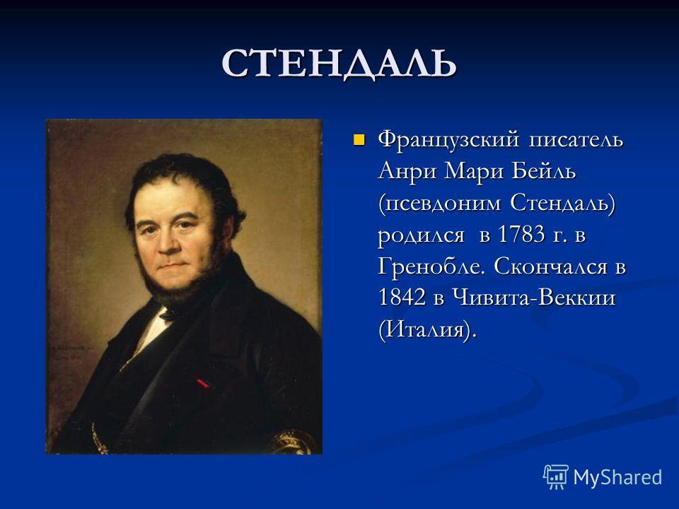СТЕНДАЛЬ Французский писатель Анри Мари Бейль (псевдоним Стендаль) родился в 1783 г. в Гренобле. Скончался в 1842 в Чивита-Веккии (Италия).