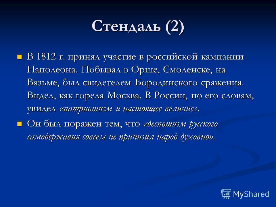 Стендаль (2) В 1812 г. принял участие в российской кампании Наполеона. Побывал в Орше, Смоленске, на Вязьме, был свидетелем Бородинского сражения. Видел, как горела Москва. В России, по его словам, увидел «патриотизм и настоящее величие». В 1812 г. п