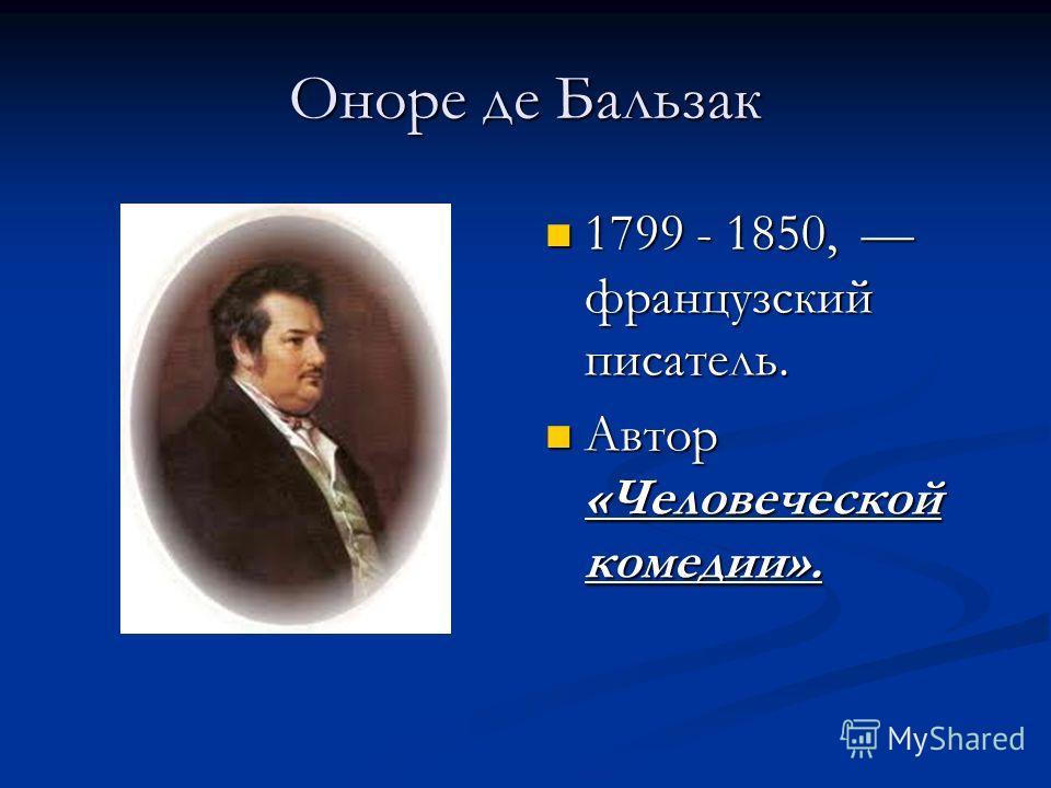 Оноре де Бальзак 1799 - 1850, французский писатель. Автор «Человеческой комедии».
