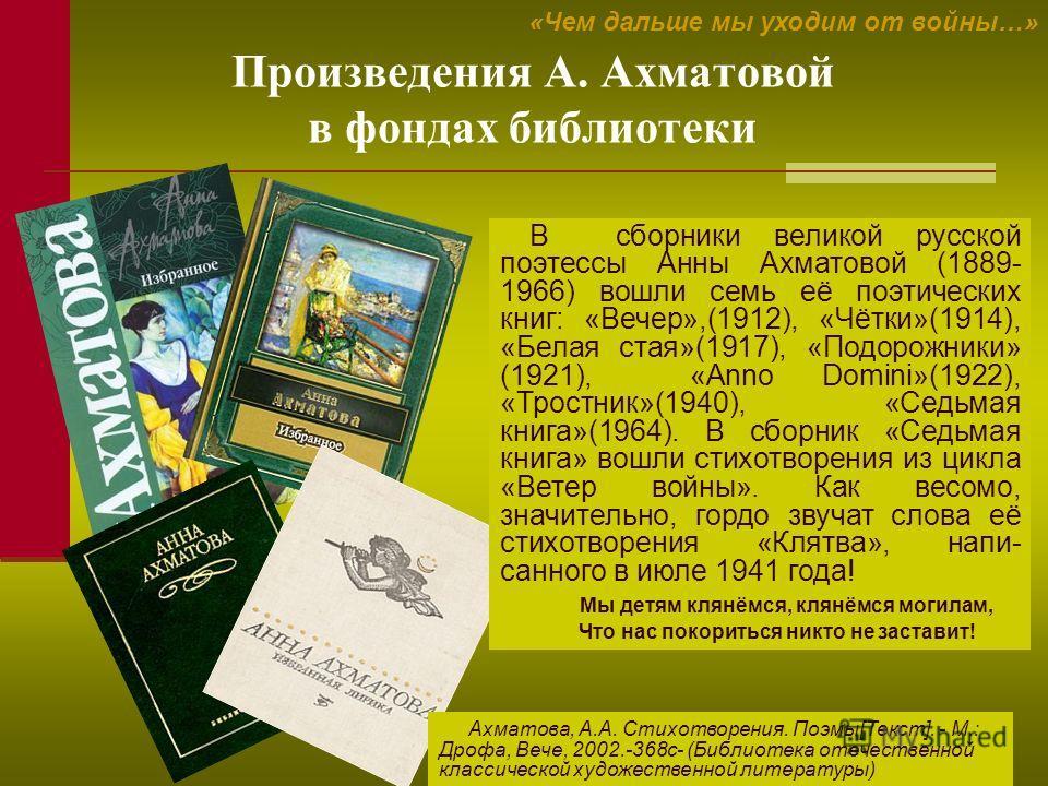 17 Произведения А. Ахматовой в фондах библиотеки «Чем дальше мы уходим от войны…» В сборники великой русской поэтессы Анны Ахматовой (1889- 1966) вошли семь её поэтических книг: «Вечер»,(1912), «Чётки»(1914), «Белая стая»(1917), «Подорожники» (1921),