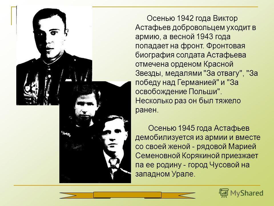 Осенью 1942 года Виктор Астафьев добровольцем уходит в армию, а весной 1943 года попадает на фронт. Фронтовая биография солдата Астафьева отмечена орденом Красной Звезды, медалями