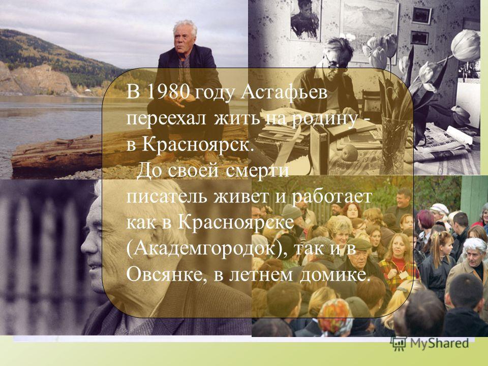 В 1980 году Астафьев переехал жить на родину - в Красноярск. До своей смерти писатель живет и работает как в Красноярске (Академгородок), так и в Овсянке, в летнем домике.