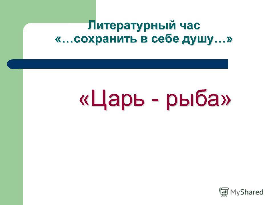 Литературный час «…сохранить в себе душу…» «Царь - рыба» «Царь - рыба»