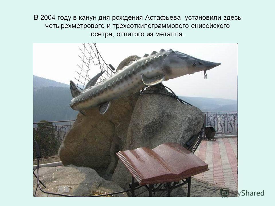 В 2004 году в канун дня рождения Астафьева установили здесь четырехметрового и трехсоткилограммового енисейского осетра, отлитого из металла.