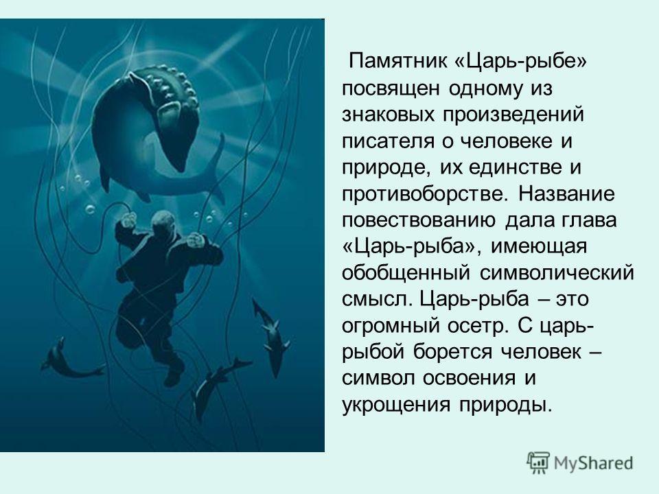Памятник «Царь-рыбе» посвящен одному из знаковых произведений писателя о человеке и природе, их единстве и противоборстве. Название повествованию дала глава «Царь-рыба», имеющая обобщенный символический смысл. Царь-рыба – это огромный осетр. С царь-