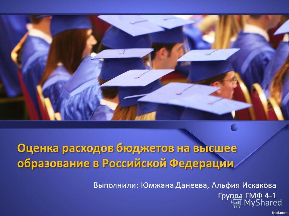 Оценка расходов бюджетов на высшее образование в Российской Федерации Выполнили: Юмжана Данеева, Альфия Искакова Группа ГМФ 4-1
