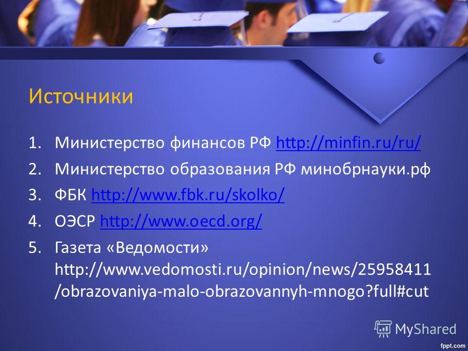 Источники 1. Министерство финансов РФ http://minfin.ru/ru/http://minfin.ru/ru/ 2. Министерство образования РФ минобрнауки.рф 3. ФБК http://www.fbk.ru/skolko/http://www.fbk.ru/skolko/ 4. ОЭСР http://www.oecd.org/http://www.oecd.org/ 5. Газета «Ведомос