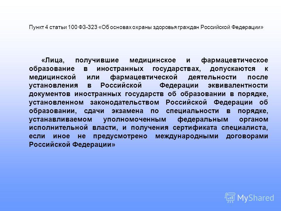 Пункт 4 статьи 100 ФЗ-323 «Об основах охраны здоровья граждан Российской Федерации» «Лица, получившие медицинское и фармацевтическое образование в иностранных государствах, допускаются к медицинской или фармацевтической деятельности после установлени
