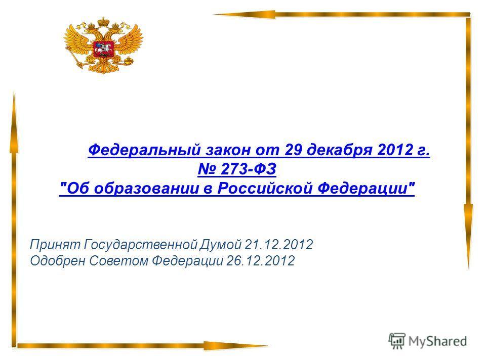 Федеральный закон от 29 декабря 2012 г. 273-ФЗ Об образовании в Российской Федерации Принят Государственной Думой 21.12.2012 Одобрен Советом Федерации 26.12.2012