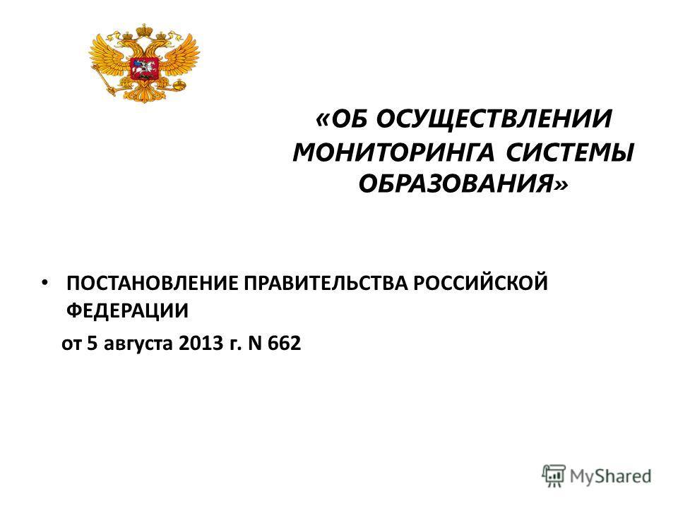 « ОБ ОСУЩЕСТВЛЕНИИ МОНИТОРИНГА СИСТЕМЫ ОБРАЗОВАНИЯ» ПОСТАНОВЛЕНИЕ ПРАВИТЕЛЬСТВА РОССИЙСКОЙ ФЕДЕРАЦИИ от 5 августа 2013 г. N 662