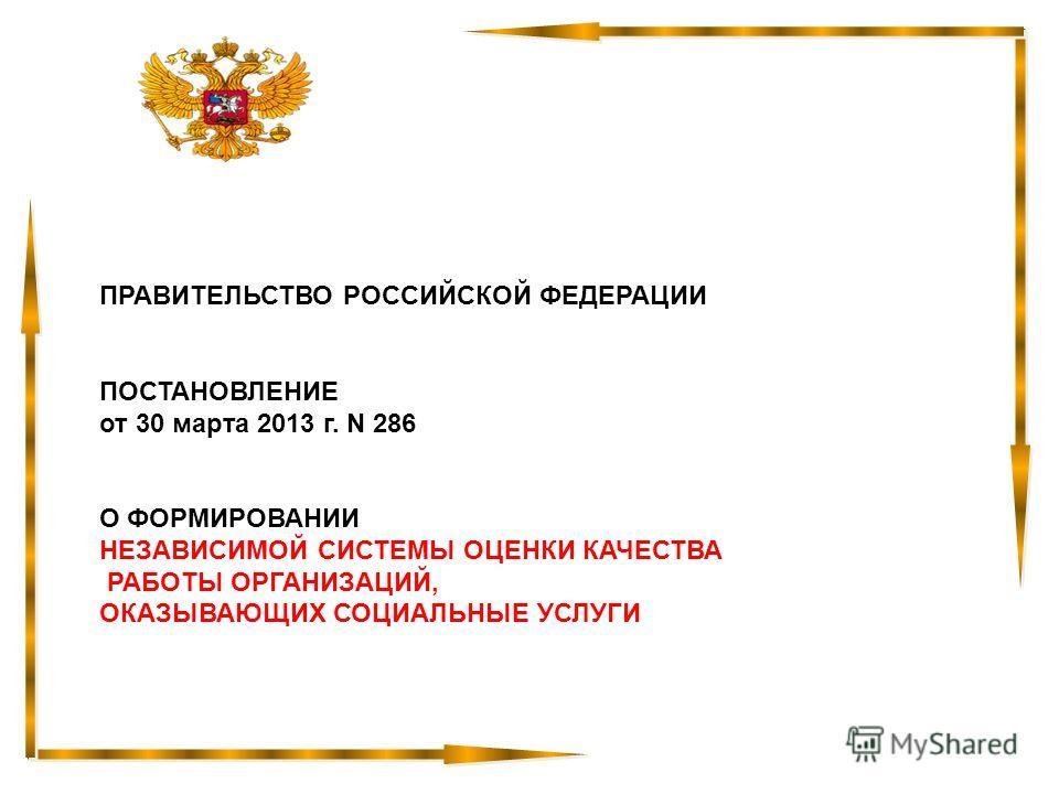ПРАВИТЕЛЬСТВО РОССИЙСКОЙ ФЕДЕРАЦИИ ПОСТАНОВЛЕНИЕ от 30 марта 2013 г. N 286 О ФОРМИРОВАНИИ НЕЗАВИСИМОЙ СИСТЕМЫ ОЦЕНКИ КАЧЕСТВА РАБОТЫ ОРГАНИЗАЦИЙ, ОКАЗЫВАЮЩИХ СОЦИАЛЬНЫЕ УСЛУГИ