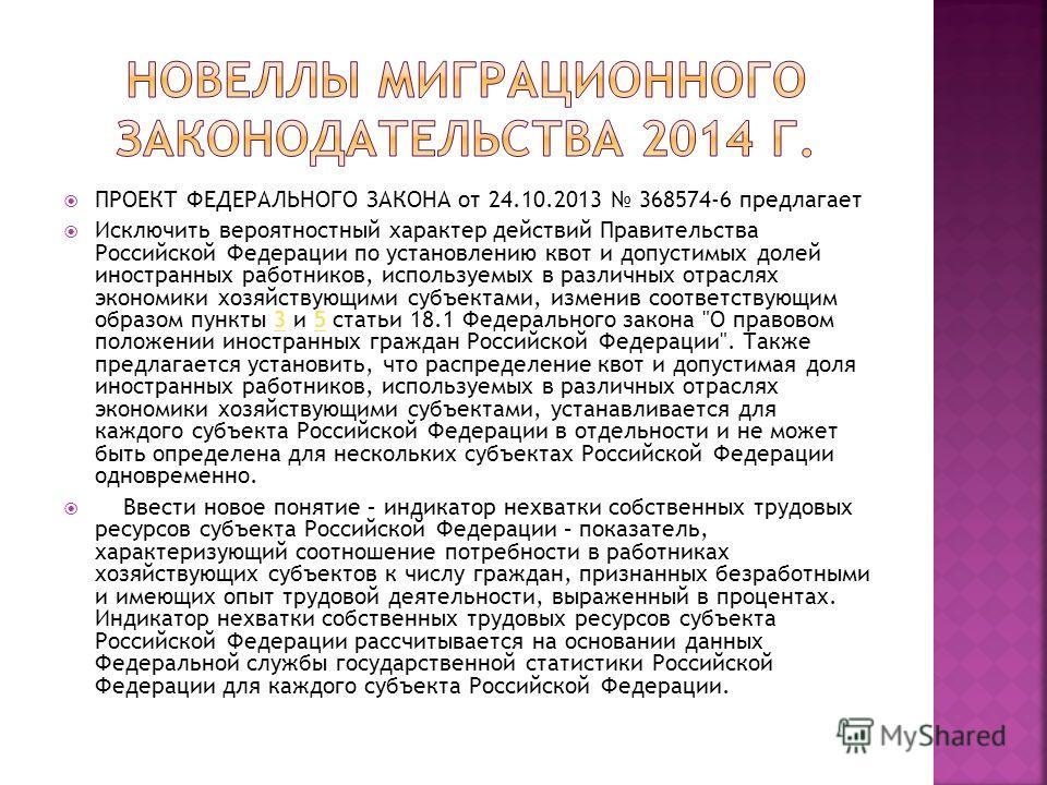 ПРОЕКТ ФЕДЕРАЛЬНОГО ЗАКОНА от 24.10.2013 368574-6 предлагает Исключить вероятностный характер действий Правительства Российской Федерации по установлению квот и допустимых долей иностранных работников, используемых в различных отраслях экономики хозя