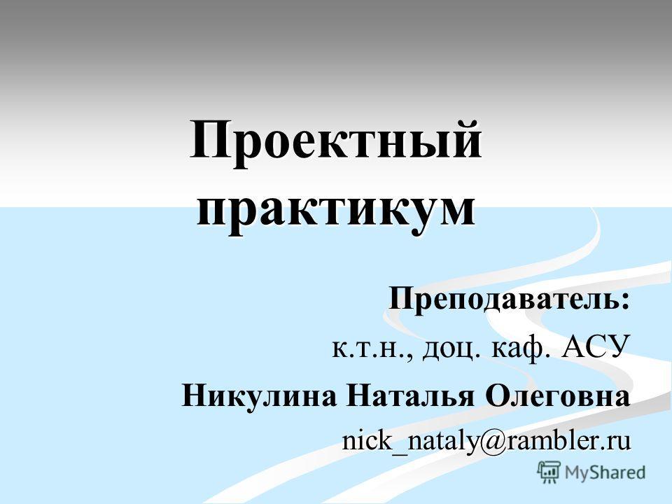 Проектный практикум Преподаватель: к.т.н., доц. каф. АСУ Никулина Наталья Олеговнаnick_nataly@rambler.ru
