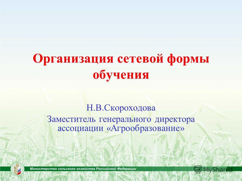 1 Организация сетевой формы обучения Н.В.Скороходова Заместитель генерального директора ассоциации «Агрообразование»
