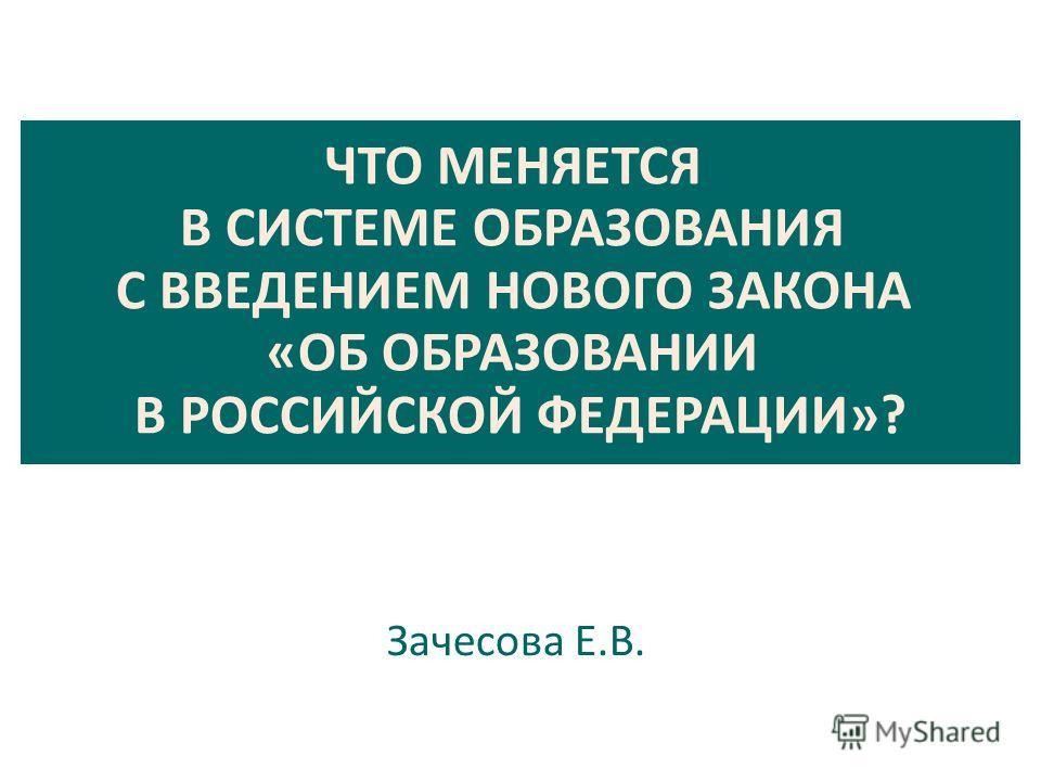 ЧТО МЕНЯЕТСЯ В СИСТЕМЕ ОБРАЗОВАНИЯ С ВВЕДЕНИЕМ НОВОГО ЗАКОНА «ОБ ОБРАЗОВАНИИ В РОССИЙСКОЙ ФЕДЕРАЦИИ»? Зачесова Е.В.