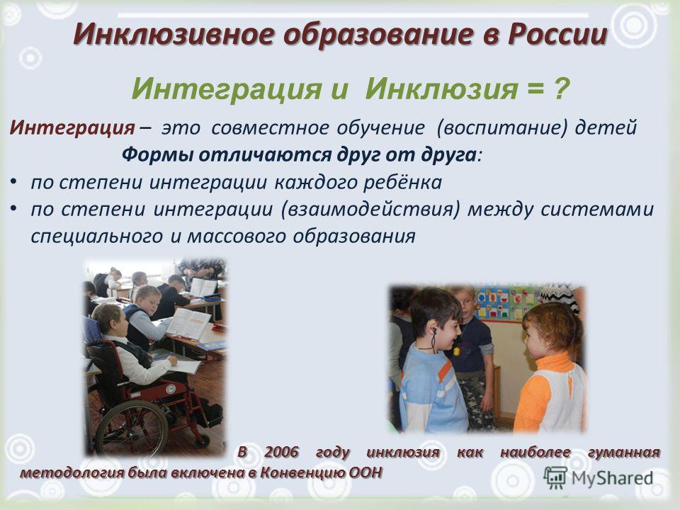 Инклюзивное образование в России Интеграция – это совместное обучение (воспитание) детей Формы отличаются друг от друга: по степени интеграции каждого ребёнка по степени интеграции (взаимодействия) между системами специального и массового образования