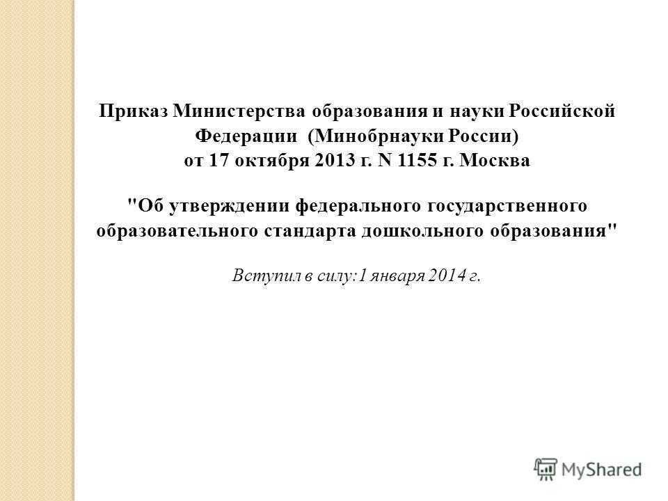 Приказ Министерства образования и науки Российской Федерации (Минобрнауки России) от 17 октября 2013 г. N 1155 г. Москва Об утверждении федерального государственного образовательного стандарта дошкольного образования Вступил в силу:1 января 2014 г.