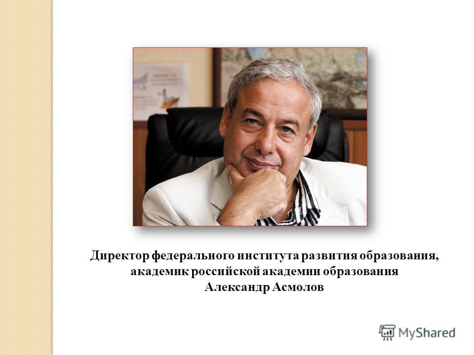 Директор федерального института развития образования, академик российской академии образования Александр Асмолов