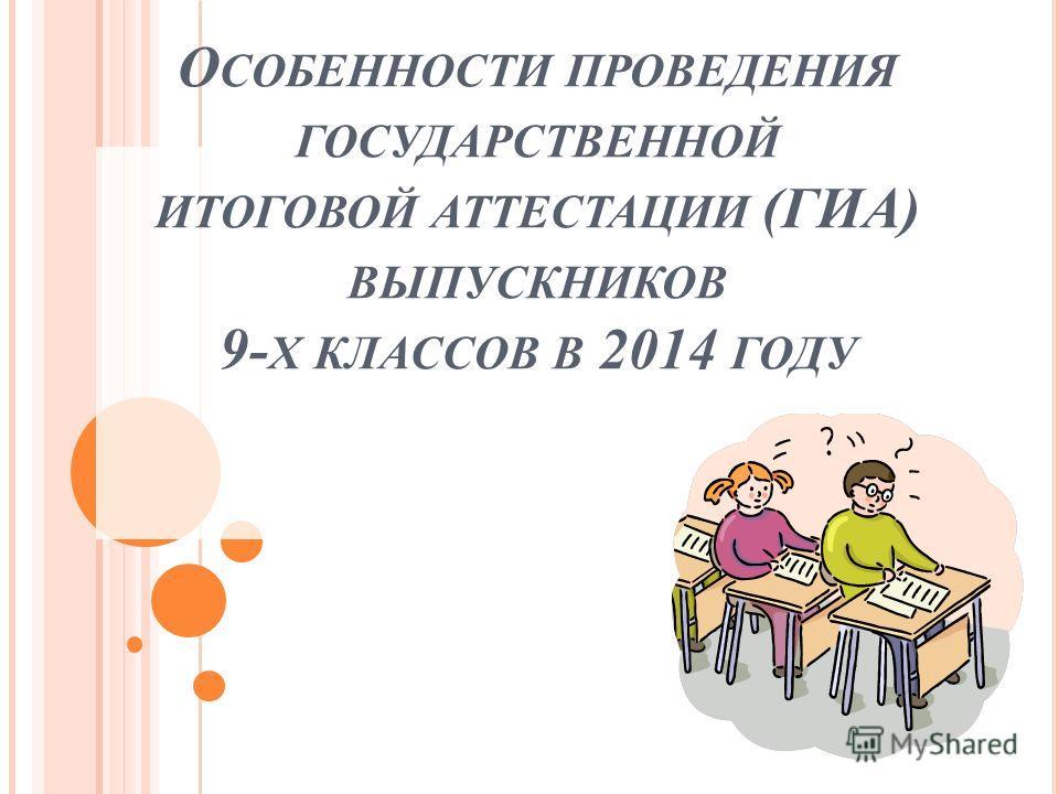 О СОБЕННОСТИ ПРОВЕДЕНИЯ ГОСУДАРСТВЕННОЙ ИТОГОВОЙ АТТЕСТАЦИИ (ГИА) ВЫПУСКНИКОВ 9- Х КЛАССОВ В 2014 ГОДУ
